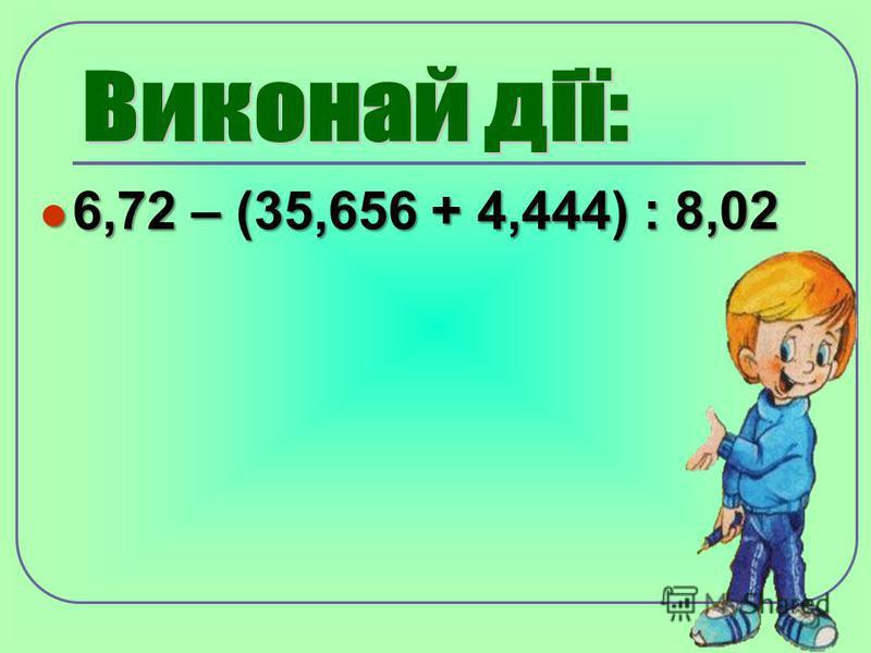 6,72 – (35,656 + 4,444) : 8,02 6,72 – (35,656 + 4,444) : 8,02