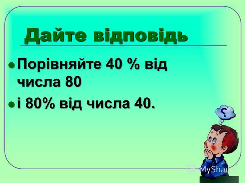 Дайте відповідь Порівняйте 40 % від числа 80 Порівняйте 40 % від числа 80 і 80% від числа 40. і 80% від числа 40.