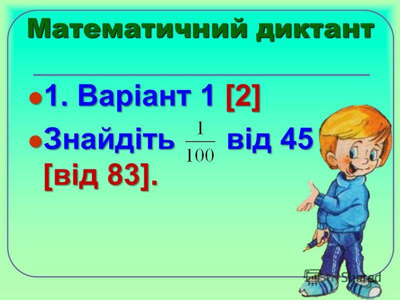 Математичний диктант 1. Варіант 1 [2] 1. Варіант 1 [2] Знайдіть від 45 [від 83]. Знайдіть від 45 [від 83].