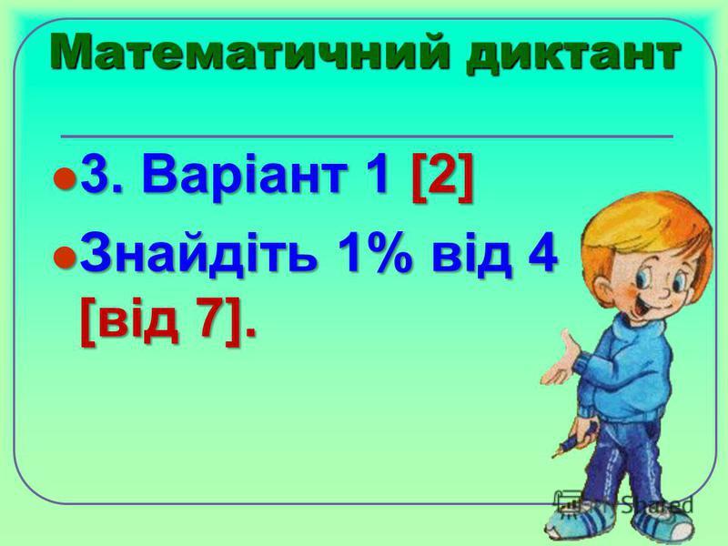 Математичний диктант 3. Варіант 1 [2] 3. Варіант 1 [2] Знайдіть 1% від 4 [від 7]. Знайдіть 1% від 4 [від 7].