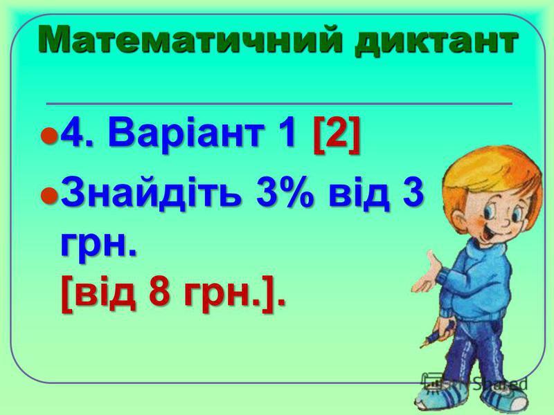 Математичний диктант 4. Варіант 1 [2] 4. Варіант 1 [2] Знайдіть 3% від 3 грн. [від 8 грн.]. Знайдіть 3% від 3 грн. [від 8 грн.].