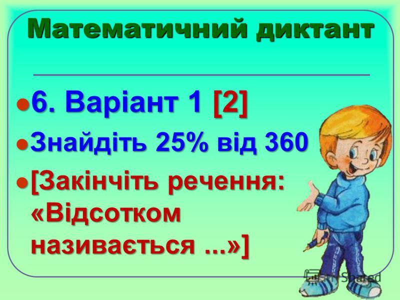 Математичний диктант 6. Варіант 1 [2] 6. Варіант 1 [2] Знайдіть 25% від 360 Знайдіть 25% від 360 [Закінчіть речення: «Відсотком називається...»] [Закінчіть речення: «Відсотком називається...»]