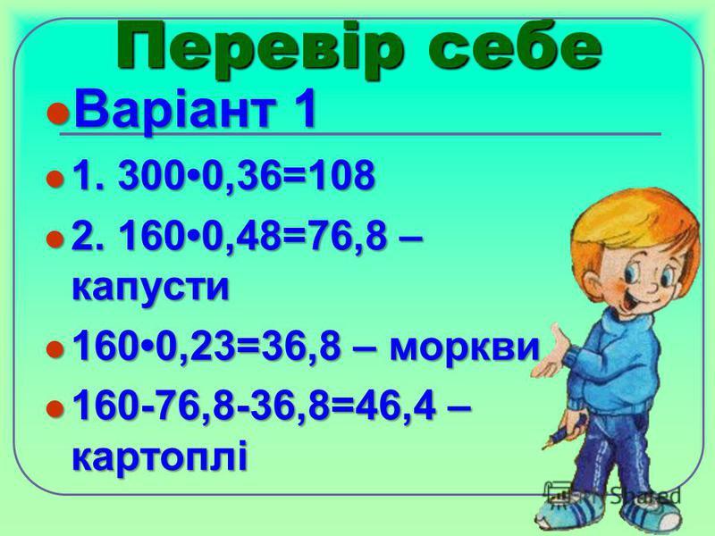Перевір себе Варіант 1 Варіант 1 1. 3000,36=108 1. 3000,36=108 2. 1600,48=76,8 – капусти 2. 1600,48=76,8 – капусти 1600,23=36,8 – моркви 1600,23=36,8 – моркви 160-76,8-36,8=46,4 – картоплі 160-76,8-36,8=46,4 – картоплі