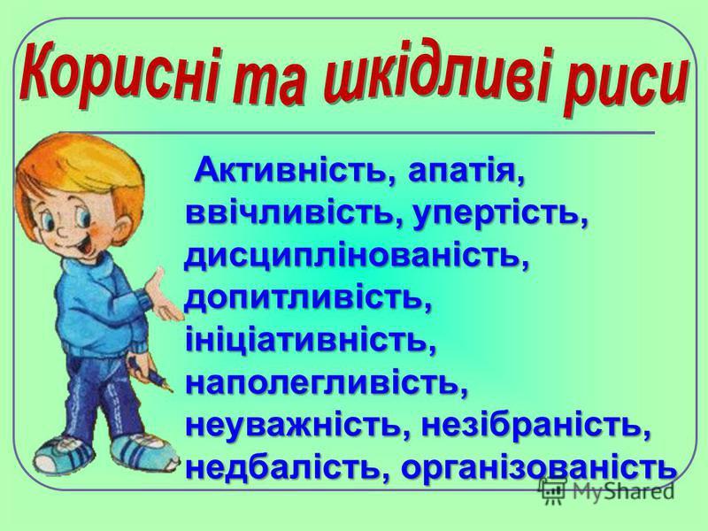 Активність, апатія, ввічливість, упертість, дисциплінованість, допитливість, ініціативність, наполегливість, неуважність, незібраність, недбалість, організованість Активність, апатія, ввічливість, упертість, дисциплінованість, допитливість, ініціатив