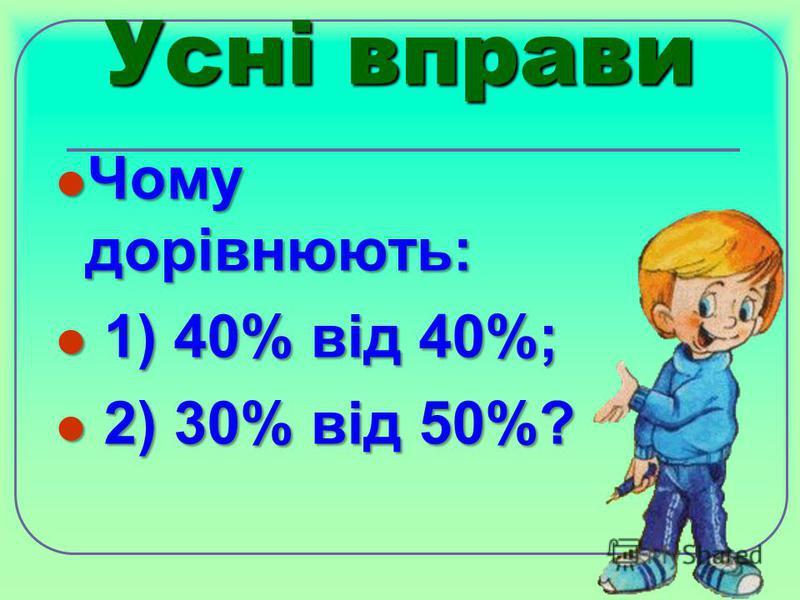 Усні вправи Чому дорівнюють: Чому дорівнюють: 1) 40% від 40%; 1) 40% від 40%; 2) 30% від 50%? 2) 30% від 50%?