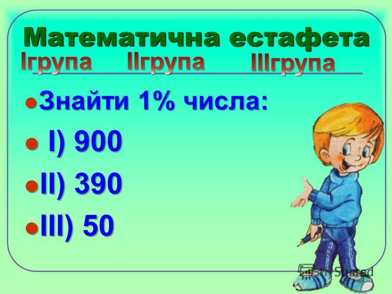 Математична естафета Знайти 1% числа: Знайти 1% числа: І) 900 І) 900 ІІ) 390 ІІ) 390 ІІІ) 50 ІІІ) 50