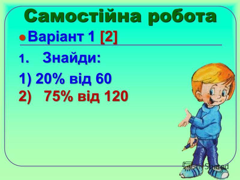 Самостійна робота Варіант 1 [2] Варіант 1 [2] 1.Знайди: 1) 20% від 60 2) 75% від 120