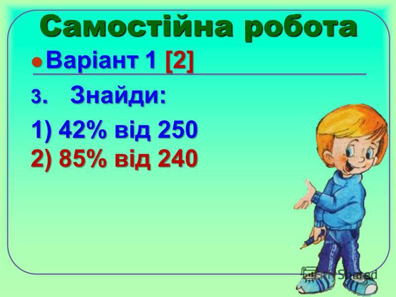 Самостійна робота Варіант 1 [2] Варіант 1 [2] 3.Знайди: 1) 42% від 250 2) 85% від 240