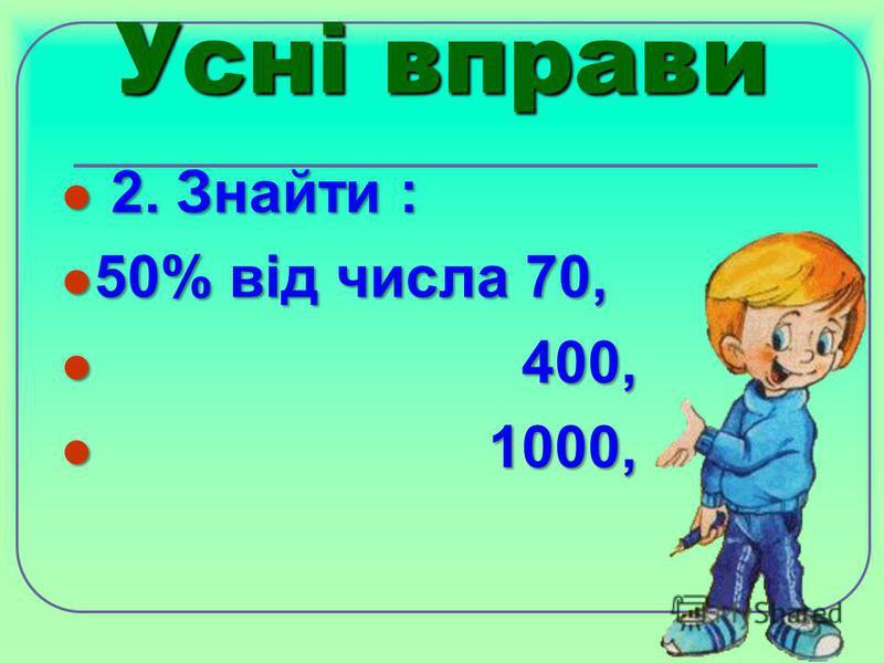 Усні вправи 2. Знайти : 2. Знайти : 50% від числа 70, 50% від числа 70, 400, 400, 1000, 1000,