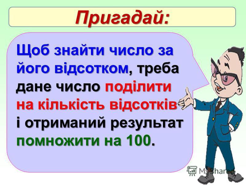 Щоб знайти число за його відсотком, треба дане число поділити на кількість відсотків і отриманий результат помножити на 100. Пригадай: