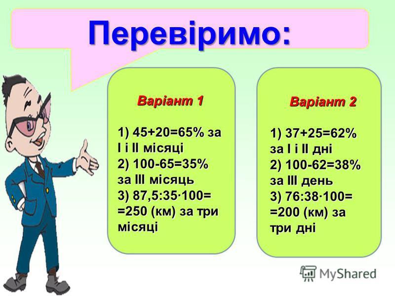 Перевіримо: Варіант 1 1) 45+20=65% за І і ІІ місяці 2) 100-65=35% за ІІІ місяць 3) 87,5:35·100= =250 (км) за три місяці 1) 45+20=65% за І і ІІ місяці 2) 100-65=35% за ІІІ місяць 3) 87,5:35·100= =250 (км) за три місяці Варіант 2 1) 37+25=62% за І і ІІ