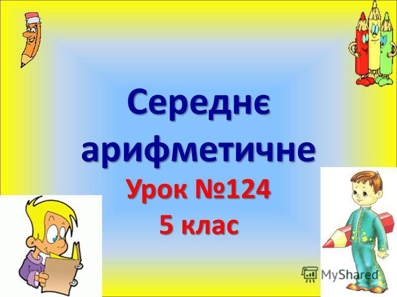 Середнє арифметичне Урок 124 5 клас