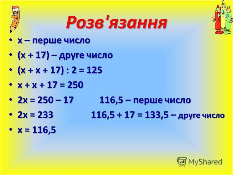 х – перше число х – перше число (х + 17) – друге число (х + 17) – друге число (х + х + 17) : 2 = 125 (х + х + 17) : 2 = 125 х + х + 17 = 250 х + х + 17 = 250 2х = 250 – 17 116,5 – перше число 2х = 250 – 17 116,5 – перше число 2х = 233 116,5 + 17 = 13