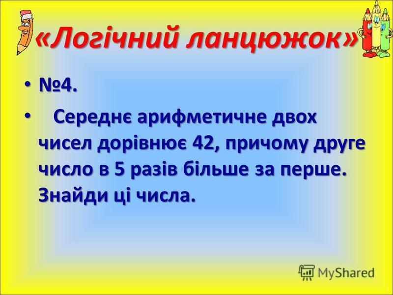 4.4. Середнє арифметичне двох чисел дорівнює 42, причому друге число в 5 разів більше за перше. Знайди ці числа. Середнє арифметичне двох чисел дорівнює 42, причому друге число в 5 разів більше за перше. Знайди ці числа. «Логічний ланцюжок»