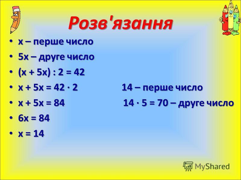 х – перше число х – перше число 5х – друге число 5х – друге число (х + 5х) : 2 = 42 (х + 5х) : 2 = 42 х + 5х = 42 · 2 14 – перше число х + 5х = 42 · 2 14 – перше число х + 5х = 84 14 · 5 = 70 – друге число х + 5х = 84 14 · 5 = 70 – друге число 6х = 8