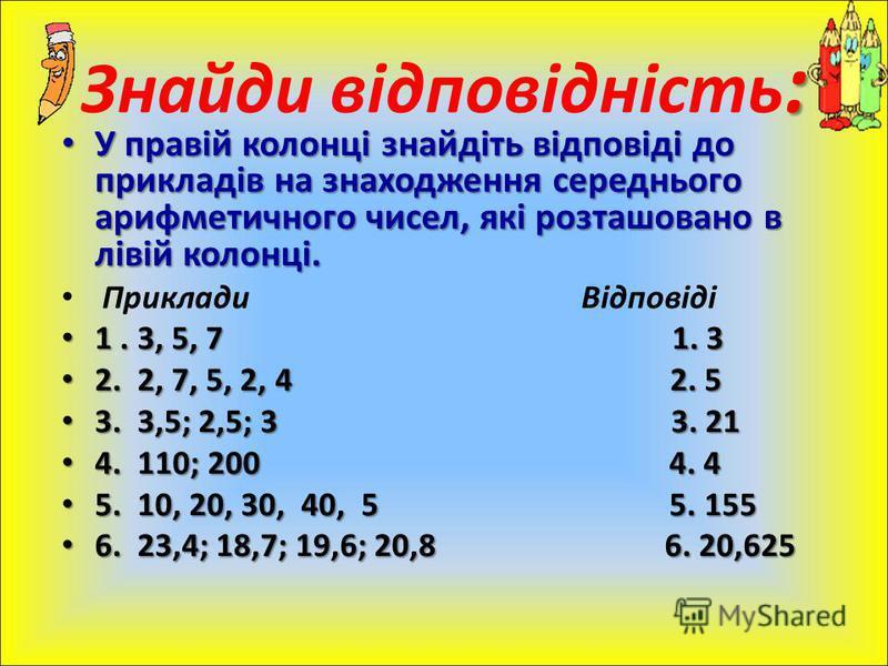 У правій колонці знайдіть відповіді до прикладів на знаходження середнього арифметичного чисел, які розташовано в лівій колонці. У правій колонці знайдіть відповіді до прикладів на знаходження середнього арифметичного чисел, які розташовано в лівій к