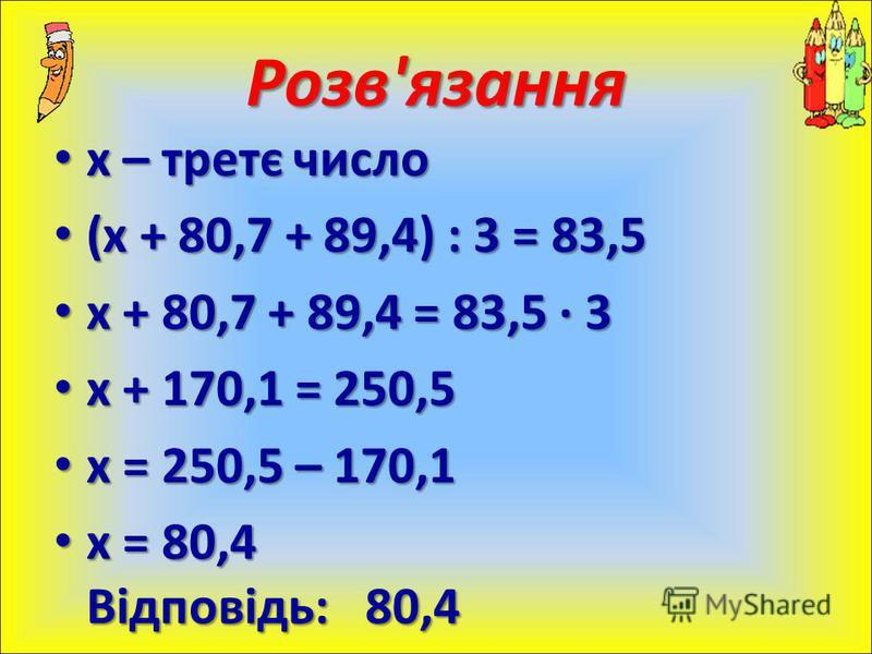 х – третє число х – третє число (х + 80,7 + 89,4) : 3 = 83,5 (х + 80,7 + 89,4) : 3 = 83,5 х + 80,7 + 89,4 = 83,5 · 3 х + 80,7 + 89,4 = 83,5 · 3 х + 170,1 = 250,5 х + 170,1 = 250,5 х = 250,5 – 170,1 х = 250,5 – 170,1 х = 80,4 Відповідь: 80,4 х = 80,4