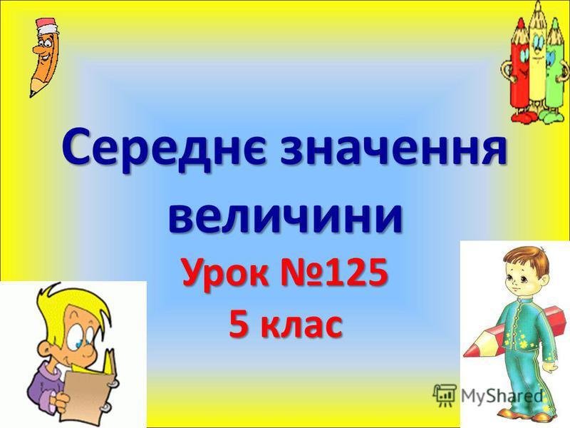 Середнє значення величини Урок 125 5 клас