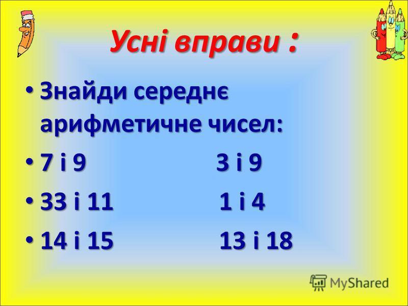Знайди середнє арифметичне чисел: Знайди середнє арифметичне чисел: 7 і 9 3 і 9 7 і 9 3 і 9 33 і 11 1 і 4 33 і 11 1 і 4 14 і 15 13 і 18 14 і 15 13 і 18 Усні вправи :