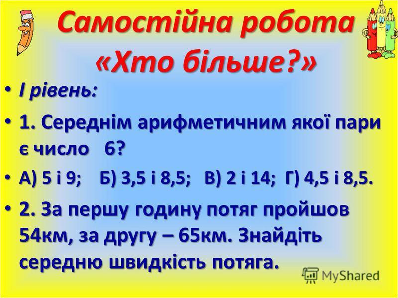 І рівень: І рівень: 1. Середнім арифметичним якої пари є число 6? 1. Середнім арифметичним якої пари є число 6? А) 5 і 9; Б) 3,5 і 8,5; В) 2 і 14; Г) 4,5 і 8,5. А) 5 і 9; Б) 3,5 і 8,5; В) 2 і 14; Г) 4,5 і 8,5. 2. За першу годину потяг пройшов 54км, з