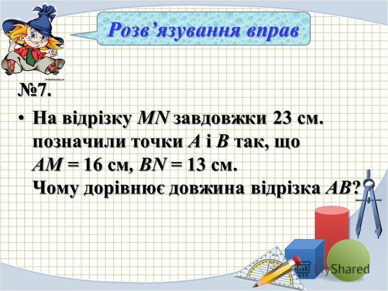 7. На відрізку MN завдовжки 23 см. позначили точки А і В так, що АМ = 16 см, BN = 13 см. Чому дорівнює довжина відрізка АВ?На відрізку MN завдовжки 23 см. позначили точки А і В так, що АМ = 16 см, BN = 13 см. Чому дорівнює довжина відрізка АВ? Розвяз
