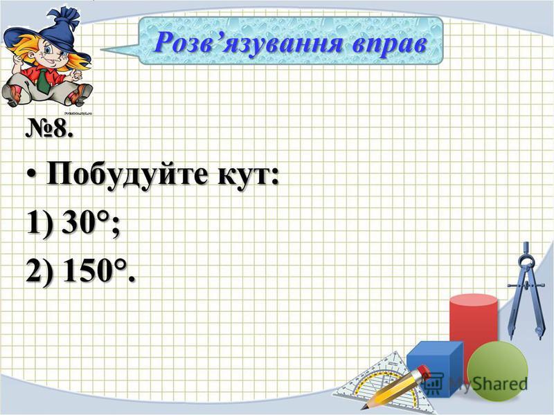 8. Побудуйте кут:Побудуйте кут: 1) 30°; 2) 150°. Розвязування вправ