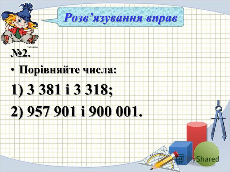 2. Порівняйте числа:Порівняйте числа: 1) 3 381 і 3 318; 2) 957 901 і 900 001. Розвязування вправ
