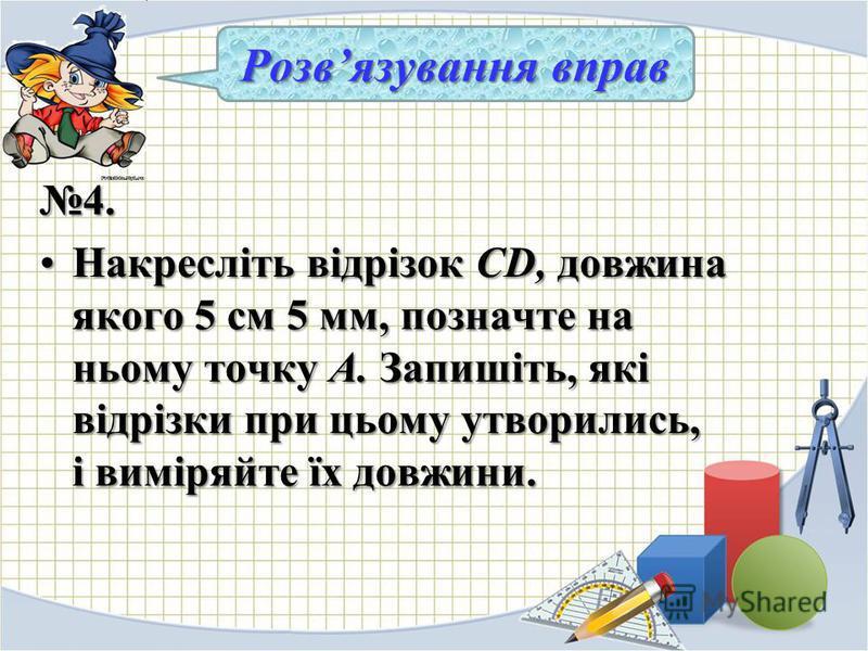 4. Накресліть відрізок CD, довжина якого 5 см 5 мм, позначте на ньому точку А. Запишіть, які відрізки при цьому утворились, і виміряйте їх довжини.Накресліть відрізок CD, довжина якого 5 см 5 мм, позначте на ньому точку А. Запишіть, які відрізки при