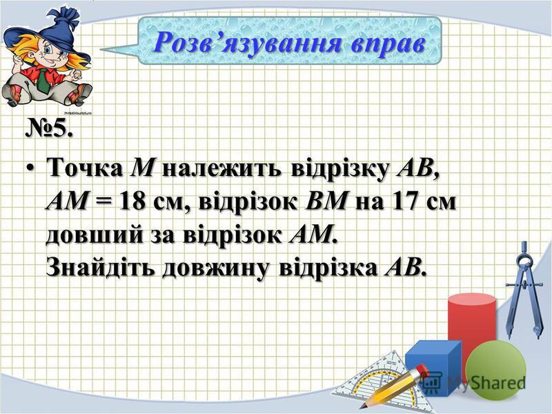 5. Точка М належить відрізку АВ, AM = 18 см, відрізок ВМ на 17 см довший за відрізок AM. Знайдіть довжину відрізка АВ.Точка М належить відрізку АВ, AM = 18 см, відрізок ВМ на 17 см довший за відрізок AM. Знайдіть довжину відрізка АВ. Розвязування в