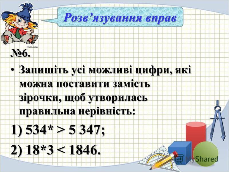 6. Запишіть усі можливі цифри, які можна поставити замість зірочки, щоб утворилась правильна нерівність:Запишіть усі можливі цифри, які можна поставити замість зірочки, щоб утворилась правильна нерівність: 1) 534* > 5 347; 2) 18*3 < 1846. Розвязуванн