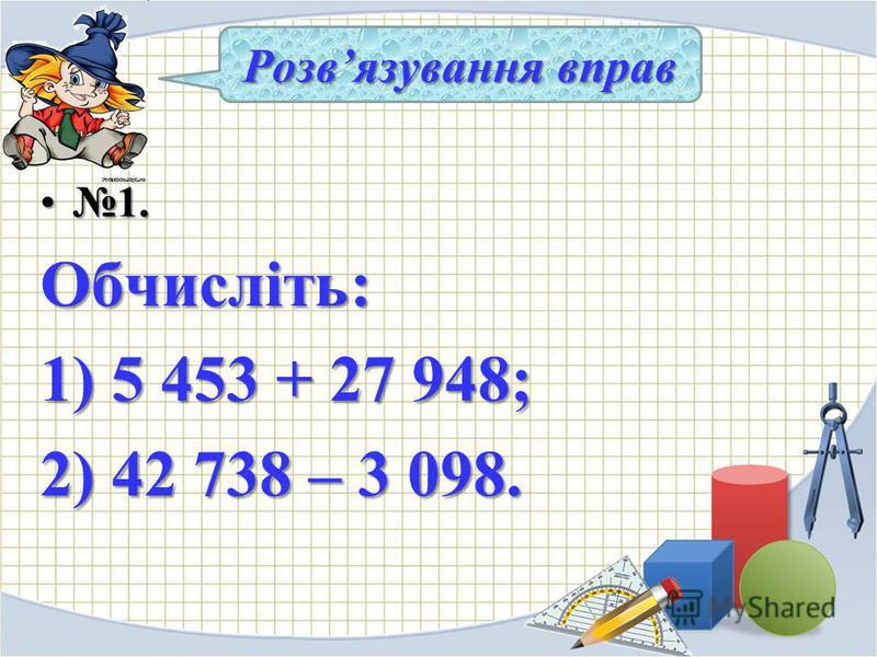1.1.Обчисліть: 1) 5 453 + 27 948; 2) 42 738 – 3 098. Розвязування вправ