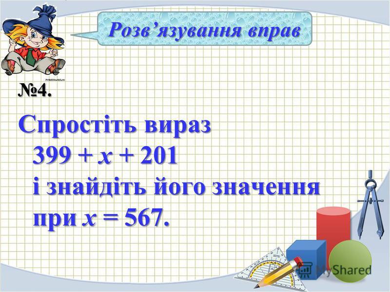 4. Спростіть вираз 399 + х + 201 і знайдіть його значення при х = 567. Розвязування вправ