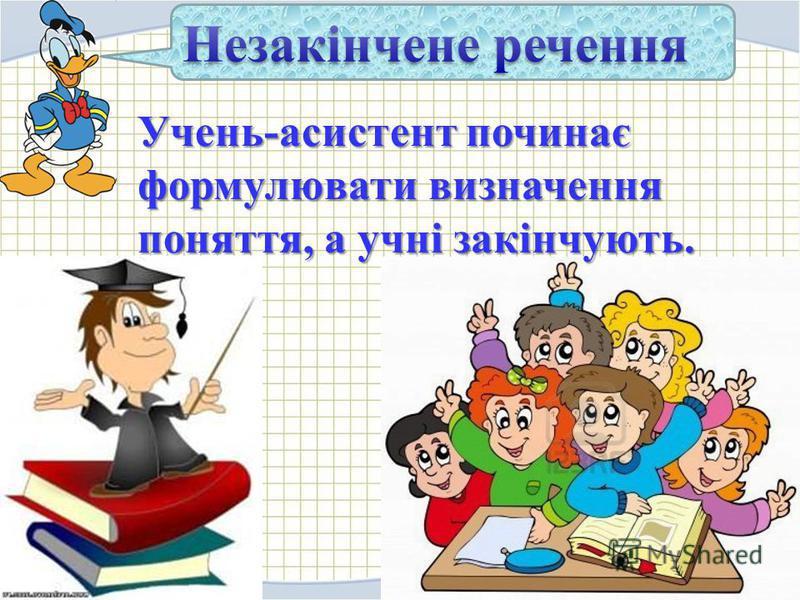 Учень-асистент починає формулювати визначення поняття, а учні закінчують.