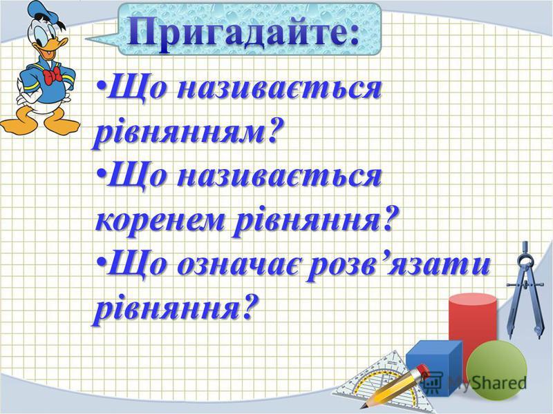 Що називається рівнянням? Що називається рівнянням? Що називається коренем рівняння? Що називається коренем рівняння? Що означає розвязати рівняння? Що означає розвязати рівняння?