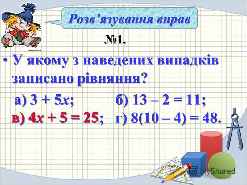 1. 1. У якому з наведених випадків записано рівняння?У якому з наведених випадків записано рівняння? а) 3 + 5х; б) 13 – 2 = 11; в) 4х + 5 = 25; г) 8(10 – 4) = 48. а) 3 + 5х; б) 13 – 2 = 11; в) 4х + 5 = 25; г) 8(10 – 4) = 48. Розвязування вправ в) 4х