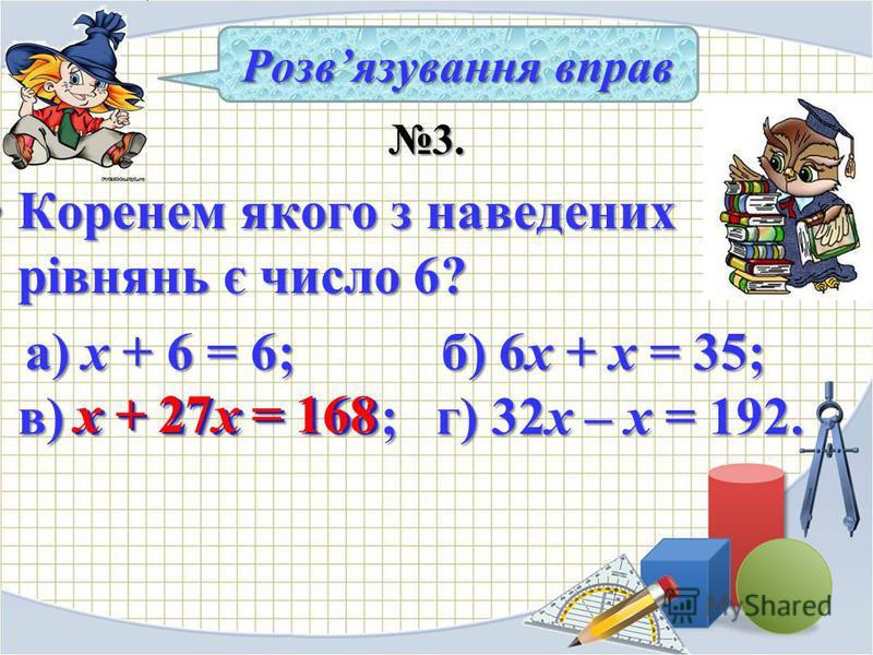 3. 3. Коренем якого з наведених рівнянь є число 6?Коренем якого з наведених рівнянь є число 6? а) х + 6 = 6; б) 6х + х = 35; в) х + 27х = 168; г) 32х – х = 192. а) х + 6 = 6; б) 6х + х = 35; в) х + 27х = 168; г) 32х – х = 192. Розвязування вправ х +