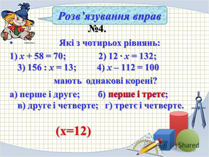 4. 4. Які з чотирьох рівнянь: Які з чотирьох рівнянь: 1) х + 58 = 70; 2) 12 · х = 132; 3) 156 : х = 13; 4) х – 112 = 100 мають однакові корені? мають однакові корені? а) перше і друге; б) перше і третє; в) друге і четверте; г) третє і четверте. Розвя