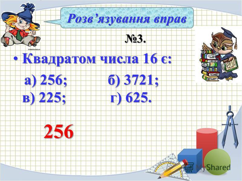 3. 3. Квадратом числа 16 є:Квадратом числа 16 є: а) 256; б) 3721; в) 225; г) 625. а) 256; б) 3721; в) 225; г) 625. Розвязування вправ 256