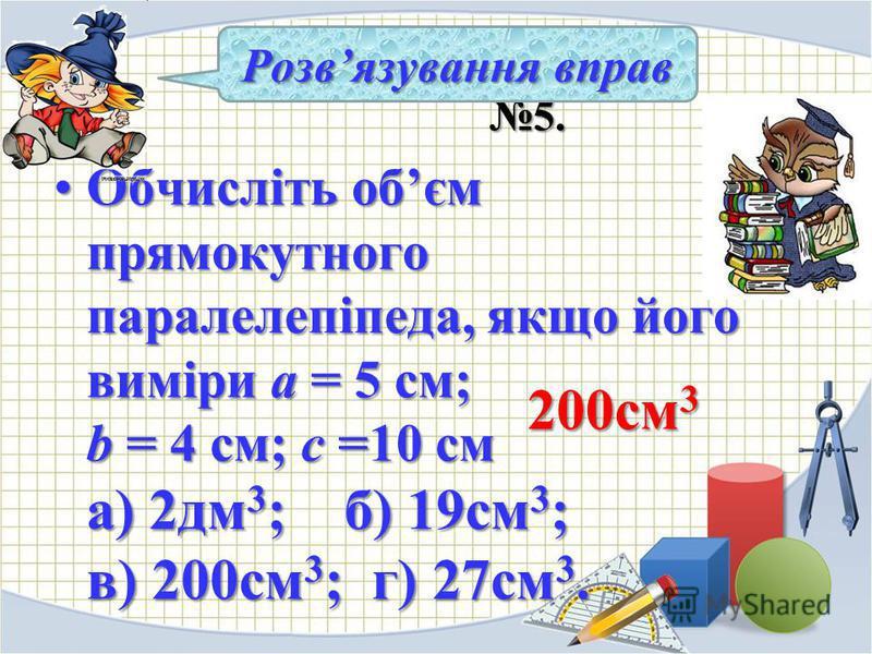 5. 5. Обчисліть обєм прямокутного паралелепіпеда, якщо його виміри а = 5 см; b = 4 см; с =10 см а) 2дм 3 ; б) 19см 3 ; в) 200см 3 ; г) 27см 3.Обчисліть обєм прямокутного паралелепіпеда, якщо його виміри а = 5 см; b = 4 см; с =10 см а) 2дм 3 ; б) 19см