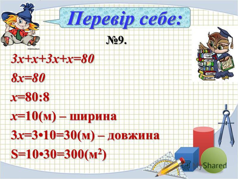9. 9.3х+х+3х+х=808х=80 х=80:8 х=10(м) – ширина 3х=310=30(м) – довжина S=1030=300(м 2 ) Перевір себе: