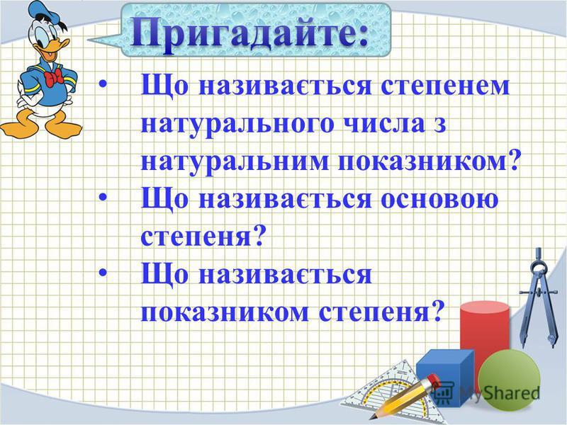 Що називається степенем натурального числа з натуральним показником? Що називається основою степеня? Що називається показником степеня?