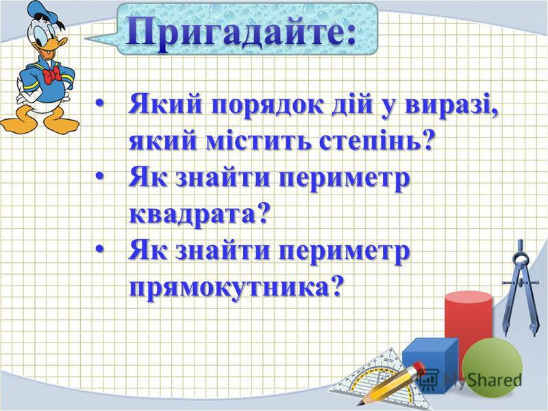 Який порядок дій у виразі, який містить степінь? Який порядок дій у виразі, який містить степінь? Як знайти периметр квадрата? Як знайти периметр квадрата? Як знайти периметр прямокутника? Як знайти периметр прямокутника?