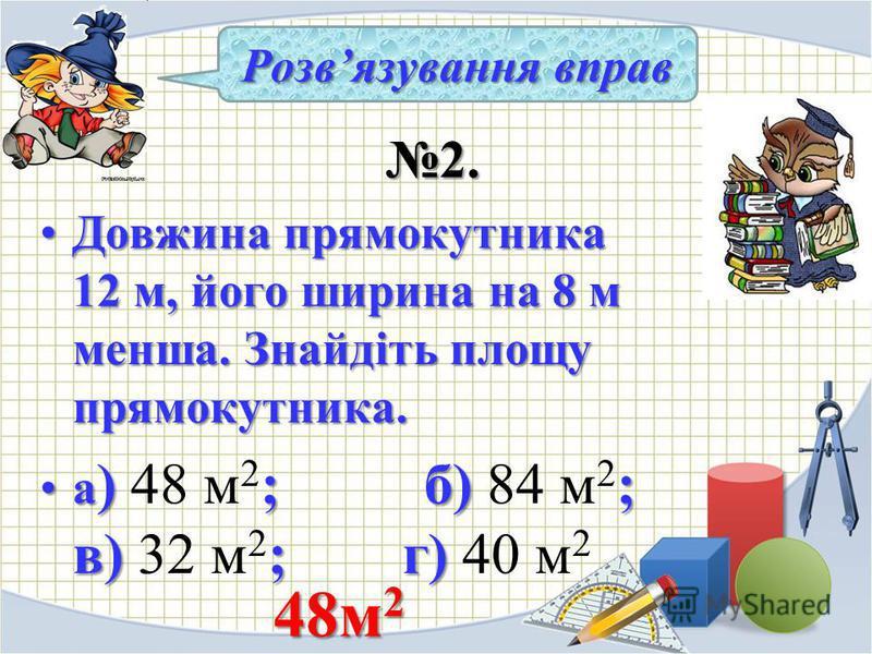 2. 2. Довжина прямокутника 12 м, його ширина на 8 м менша. Знайдіть площу прямокутника.Довжина прямокутника 12 м, його ширина на 8 м менша. Знайдіть площу прямокутника. а ) ; б) ; в) ; г)а ) 48 м 2 ; б) 84 м 2 ; в) 32 м 2 ; г) 40 м 2 Розвязування впр