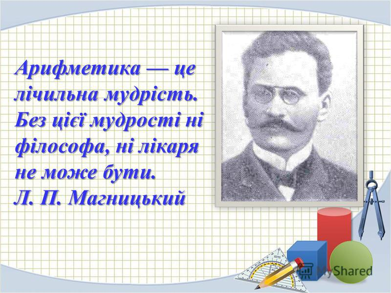 Арифметика це лічильна мудрість. Без цієї мудрості ні філософа, ні лікаря не може бути. Л. П. Магницький