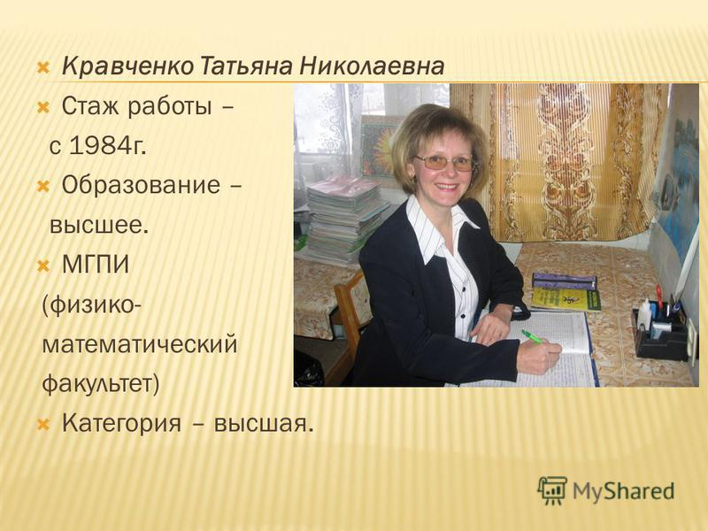 Кравченко Татьяна Николаевна Стаж работы – с 1984 г. Образование – высшее. МГПИ (физико- математический факультет) Категория – высшая.