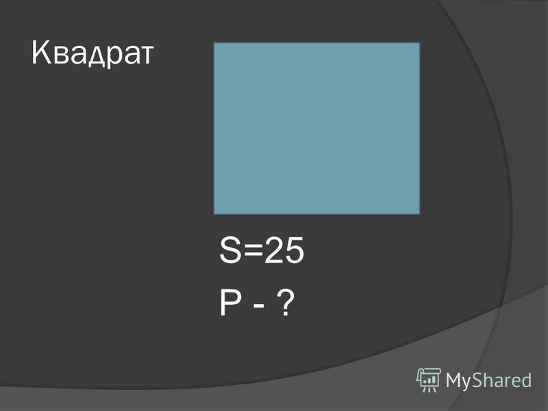 Квадрат S=25 Р - ?