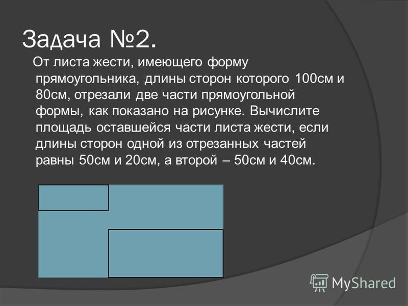 Задача 2. От листа жести, имеющего форму прямоугольника, длины сторон которого 100 см и 80 см, отрезали две части прямоугольной формы, как показано на рисунке. Вычислите площадь оставшейся части листа жести, если длины сторон одной из отрезанных част