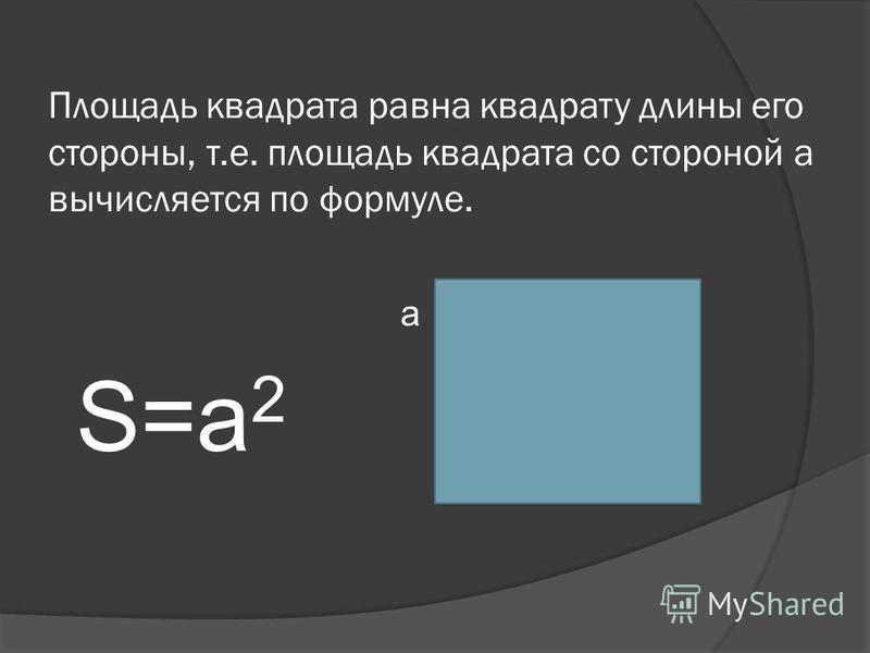 Площадь квадрата равна квадрату длины его стороны, т.е. площадь квадрата со стороной а вычисляется по формуле. а S=а 2