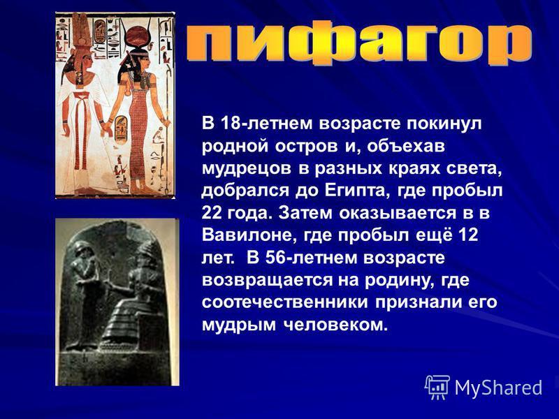 В 18-летнем возрасте покинул родной остров и, объехав мудрецов в разных краях света, добрался до Египта, где пробыл 22 года. Затем оказывается в в Вавилоне, где пробыл ещё 12 лет. В 56-летнем возрасте возвращается на родину, где соотечественники приз