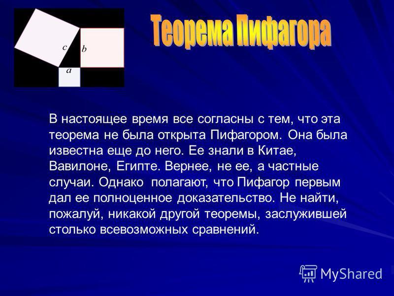 В настоящее время все согласны с тем, что эта теорема не была открыта Пифагором. Она была известна еще до него. Ее знали в Китае, Вавилоне, Египте. Вернее, не ее, а частные случаи. Однако полагают, что Пифагор первым дал ее полноценное доказательство